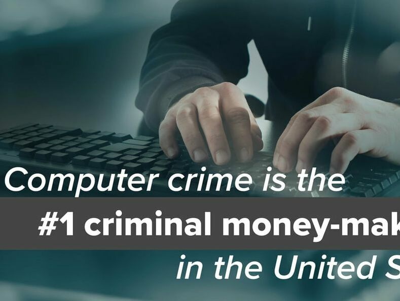Computer crime is the #1 criminal money-maker in the U.S.